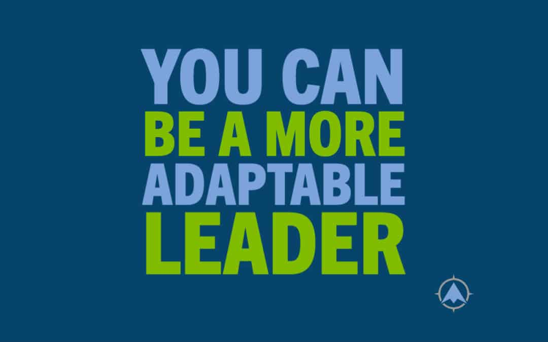 You Can Be An Adaptable Leader. Here's How.