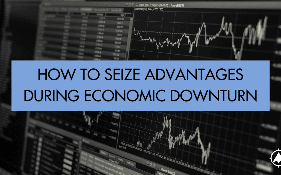 How to Seize Advantages During An Economic Downturn