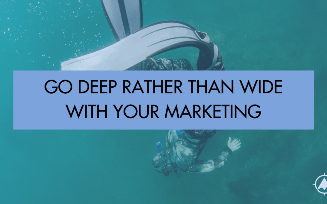 Go Deep Rather Than Wide With Your Marketing