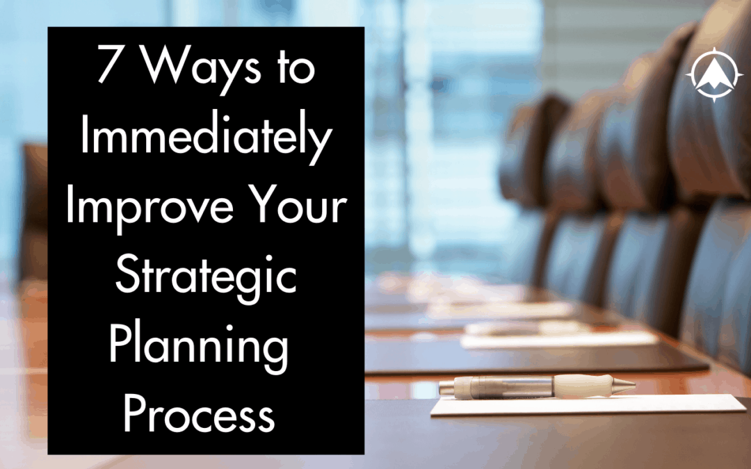 Seven Ways To Immediately Improve Your Strategic Planning Process